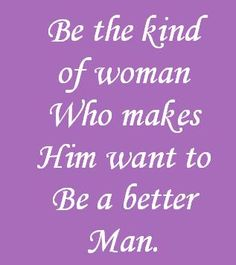 Be the kind of woman who makes him want to be a better man.