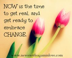 NOW is the time to embrace change... ♥  www.neversettleagaininlove.com