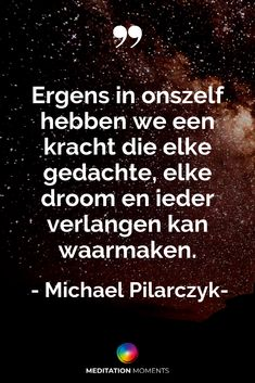 Ergens in onszelf hebben we een kracht die elke gedachte, elke droom en ieder verlangen kan waarmaken. - Michael Pilarczyk Inspirerende quotes uit de Meditation Moments app #mediteren #meditatie #michaelpilarczyk Quotes Thoughts, Life Quotes Love, Daily Quotes, Abraham Hicks, Mantra, Motivational Quotes, Inspirational Quotes, Dutch Quotes, Meditation Benefits