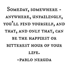 """""""and that, and only that, can be the happiest or bitterest hour of your life"""" -Pablo Neruda Inspiration Quotes Pablo Neruda, Pretty Words, Love Words, Beautiful Words, Great Quotes, Quotes To Live By, Inspirational Quotes, Words Quotes, Me Quotes"""