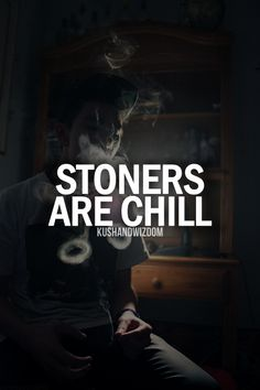 Stoners are chill. Proud to be a stoner