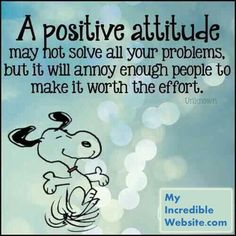 Snoopy on a positive attitude - A positive attitude may not solve all your problems, but it will annoy enough people to make it worth the effort. —Herm Albright