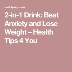 2-in-1 Drink: Beat Anxiety and Lose Weight – Health Tips 4 You