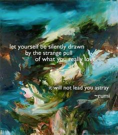 Let yourself be silently drawn by the strange pull of what you really love. It will not lead you astray -Rumi- one of my all time favorite quotes Rumi Quotes, Quotable Quotes, Inspirational Quotes, Quotes Quotes, Epic Quotes, Author Quotes, Gratitude Quotes, Motivational Thoughts, Uplifting Quotes