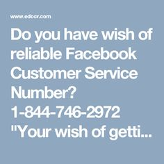 """Do you have wish of reliable Facebook Customer Service Number? 1-844-746-2972""""Your wish of getting the reliable Facebook Customer Service Number can be fulfilled by our experts who can be contacted by dialing 1-844-746-2972 and claim the following services in no time:- • You can poke your friends on Facebook. • Sync issues of Facebook can be concluded. • 24/7 availability. To get more information about our Services visit…"""