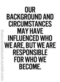 We are responsible for who we become.  you can either let it make you or break you...