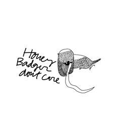Honey Badger don't care. Honey Badger don't give a shit.
