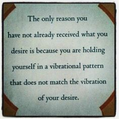 raise your vibrations to match what you desire and you will receive it...I'm a work in progress.