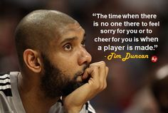 """The time when there is no one there to feel sorry for you or to cheer for you is when a player is made."" - Tim Duncan"