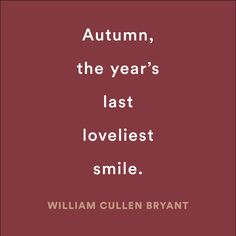 Autumn, the year's last loveliest smile -- William Cullen Bryant