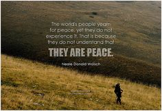 The world's people yearn for peace, yet they do not experience it. That is because they do not understand that they are peace. - Neale Donald Walsch Positive Affirmations Quotes, Affirmation Quotes, Neale Donald Walsch Quotes, I Want Peace, Inner Peace Quotes, Author Quotes, Positive Mind, Naive, Picture Quotes