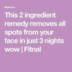 This 2 ingredient remedy removes all spots from your face in just 3 nights wow | Fitnal