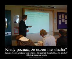 Kiedy poznać, że uczeń nie słucha? – Jąka się, bo nie wie jakie było pytanie. Jak poznać, że cała klasa nie słucha?- nikt się z niego nie śmieje.