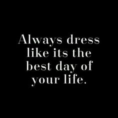 Always dress like it's the best day of your life.