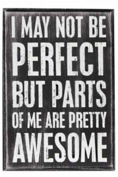 I may not be perfect, but parts of me are pretty awesome ~ Ain't that the truth? :)
