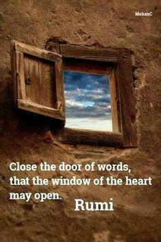 Close the door of words, that the window of the heart may open. -Rumi