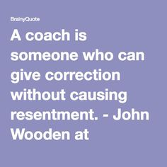 A coach is someone who can give correction without causing resentment. - John Wooden at BrainyQuote Team Quotes, Coach Quotes, Sport Quotes, Leadership Quotes, Basketball Quotes, Soccer, John Wooden Quotes, Coach Wooden, Motivational Quotes