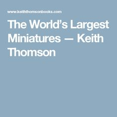 The World's Largest Miniatures — Keith Thomson