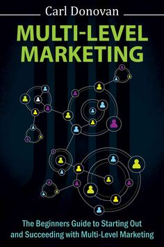 Multi-level Marketing: The Beginners Guide To Starting Out With Multi-Level Marketing