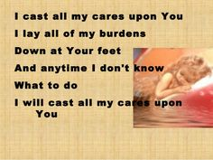 I cast all my cares upon You I lay all of my burdens Down at Your feet And anytime I don't know what to do I will cast all my cares upon You Lord