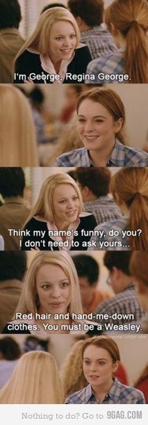 You Must Be A Weasley...mean girls AND a Harry potter quote baahahaha