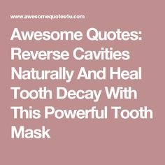Awesome Quotes: Reverse Cavities Naturally And Heal Tooth Decay With This Powerful Tooth Mask