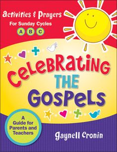 Celebrating the Gospels: A Guide for Parents and Teaches with activities and prayers for Sunday Cycles A, B, and C. Helps everyone in the family prepare for the Sunday liturgy by reading the Gospel prayerfully before attending Mass, then reflecting on ways to live the Gospel message throughout the week. http://www.liguori.org/productdetails.cfm?PC=6906