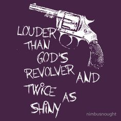 Louder than God's revolver and twice as shiny