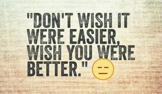 """""""Don't wish it were easier wish you were better. """" Thefreshquotes.com"""