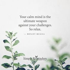 """""""Your calm mind is the ultimate weapon against your challenges. So relax."""" -Bryant McGill"""