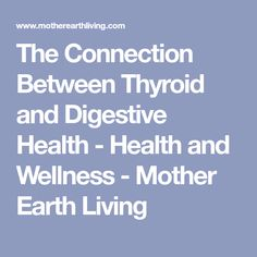 The Connection Between Thyroid and Digestive Health - Health and Wellness - Mother Earth Living