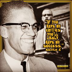"""If you have no critics you'll likely have no success."" -Malcolm X  (US Human Rights Activist 1925-1965)  #quoteoftheday"