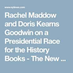 Rachel Maddow and Doris Kearns Goodwin on a Presidential Race for the History Books - The New York Times