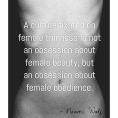 """A culture fixated on female thinness is not an obsession about female beauty, but an obsession about female obedience."" - Naomi Wolf"