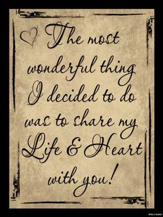...The most wonderful thing I decided was to share my life and heart with YOU!