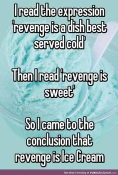 I read the expression 'revenge is a dish best served cold' Then I read 'revenge is sweet' So I came to the conclusion that revenge is Ice Cream >>>> Well, you could throw ice cream at someone. Stupid Funny Memes, Funny Relatable Memes, Funny Posts, The Funny, Hilarious, True Quotes, Funny Quotes, Whisper Quotes, Whisper Funny