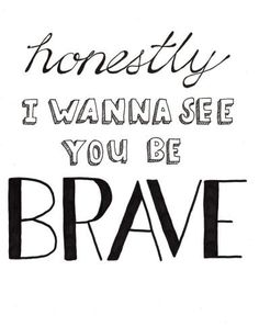 i want to see you be brave