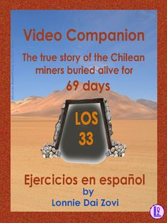 Los  33- La historia de los  mineros chilenos (Video Companion Packet)   Intermediate to advanced Spanish classes should all see this true inspirational movie of the seemingly impossible rescue of the 33 trapped Chilean miners in the San Juan mine in the Atacama desert in Northern Chile.