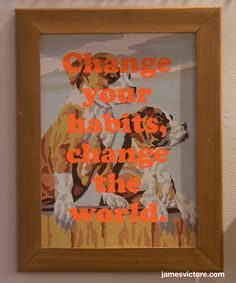 "Change your habits, change the world.  11""x14"" (Screen print on painting)  SOLD  #jamesvictore"