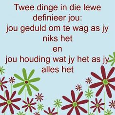 Afrikaanse Inspirerende Gedagtes & Wyshede: Twee dinge in die lewe definieer jou: jou geduld om te wag as jy niks het en jou houding wat jy het as jy alles het Some Quotes, Wisdom Quotes, Poetic Words, Language Quotes, Afrikaanse Quotes, Bible Study Tips, Inspirational Quotes For Women, Sweet Words, Printable Quotes