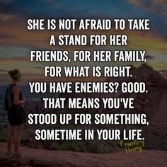 She is not afraid to take a stand for her friends, for her family, for what is right. You have enemies? good. That means you've stood up for something, sometime in your life.