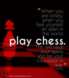 """""""When you are lonely when you feel yourself an alien in the world play chess. This will raise your spirits and be your counselor in war."""" - Aristotle"""