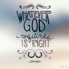 Whatever God requires is right. Joseph Smith                          God Requires, God
