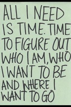 All I need is time. Time to figure out who I am, who I want to be, & where I want to go.