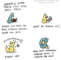 """""""Animals learn their most vital skill first. An hours-old foal can run, a newly-hatched snake can bite. Babies cry. Your most important survival skill is asking for help..."""" Cute Comics, Funny Comics, Important Life Lessons, Pet Fox, Tumblr, Ask For Help, Wholesome Memes, Survival Skills, Animal Memes"""