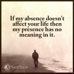 ..can you switch that around? :If their absence doesn't affect my life then their presence has no meaning in it.