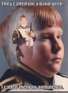 They called me a band geek...