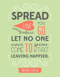 """Spread love everywhere you go. Let no one ever come to you without leaving happier."" - Mother Teresa"