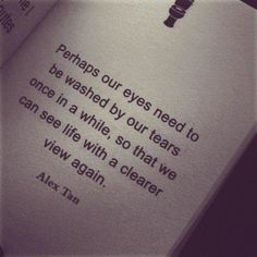 perhaps our eyes need to be washed by our tears one in a while, so that we can see life with a clearer view again.