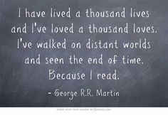 I have lived a thousand lives and I've loved a thousand loves. I've walked on distant worlds and seen the end of time. Because I read. - George RR Martin